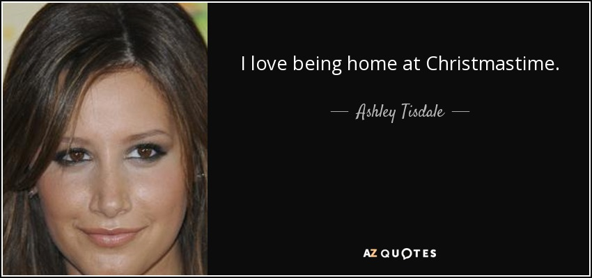I love being home at Christmastime. - Ashley Tisdale