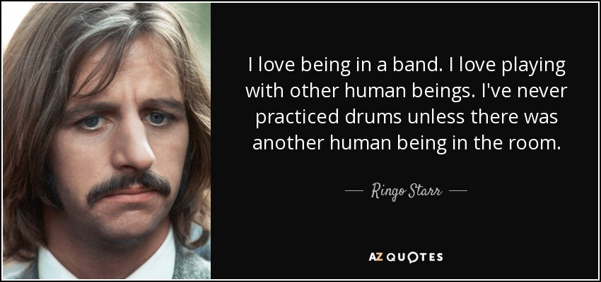 I love being in a band. I love playing with other human beings. I've never practiced drums unless there was another human being in the room. - Ringo Starr