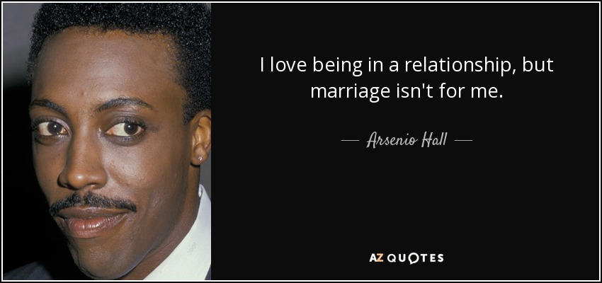 I love being in a relationship, but marriage isn't for me. - Arsenio Hall