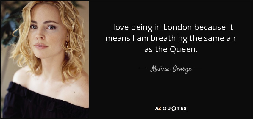 I love being in London because it means I am breathing the same air as the Queen. - Melissa George