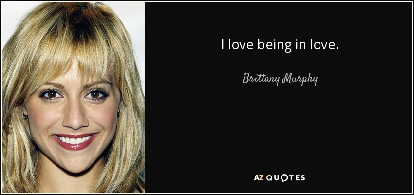 I love being in love. - Brittany Murphy