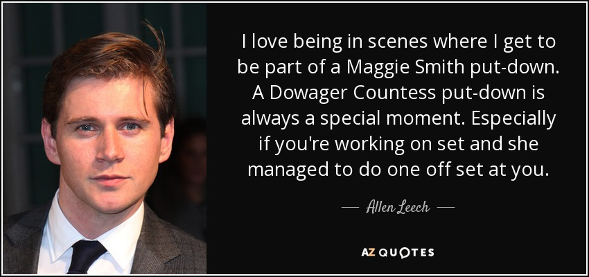 I love being in scenes where I get to be part of a Maggie Smith put-down. A Dowager Countess put-down is always a special moment. Especially if you're working on set and she managed to do one off set at you. - Allen Leech