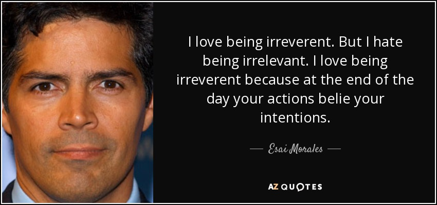 I love being irreverent. But I hate being irrelevant. I love being irreverent because at the end of the day your actions belie your intentions. - Esai Morales