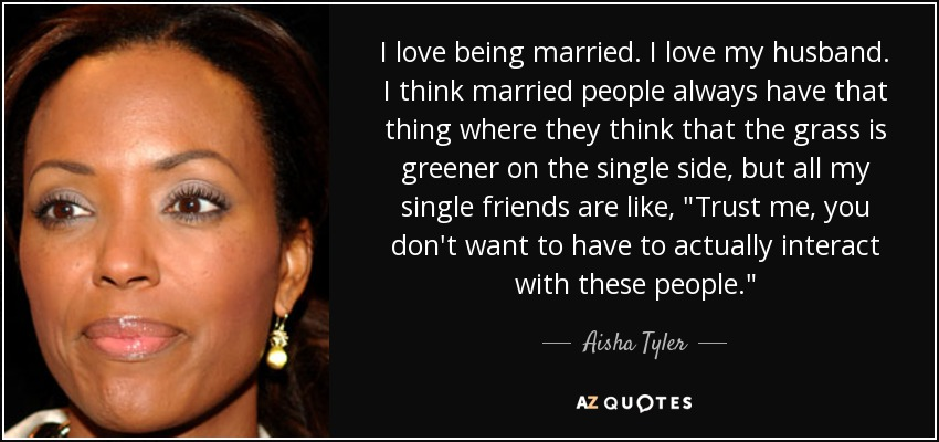 I love being married. I love my husband. I think married people always have that thing where they think that the grass is greener on the single side, but all my single friends are like,