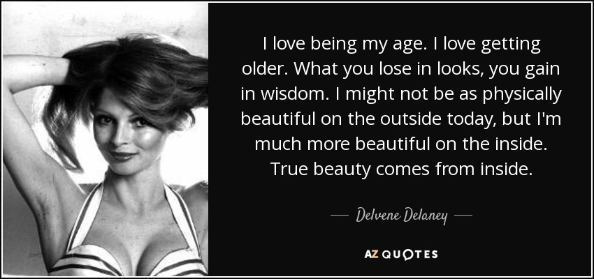 I love being my age. I love getting older. What you lose in looks, you gain in wisdom. I might not be as physically beautiful on the outside today, but I'm much more beautiful on the inside. True beauty comes from inside... - Delvene Delaney