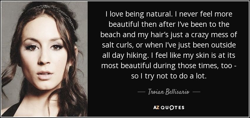 I love being natural. I never feel more beautiful then after I've been to the beach and my hair's just a crazy mess of salt curls, or when I've just been outside all day hiking. I feel like my skin is at its most beautiful during those times, too - so I try not to do a lot. - Troian Bellisario