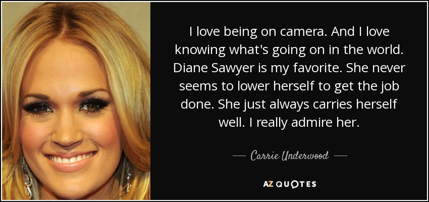I love being on camera. And I love knowing what's going on in the world. Diane Sawyer is my favorite. She never seems to lower herself to get the job done. She just always carries herself well. I really admire her. - Carrie Underwood