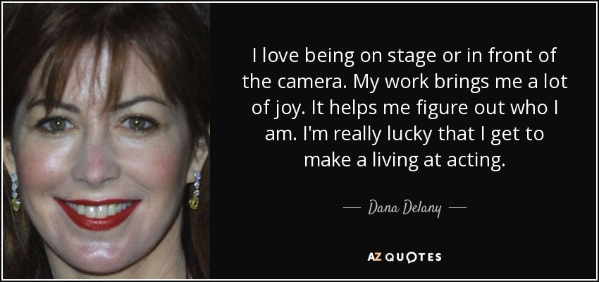 Dana Delany Quote I Love Being On Stage Or In Front Of The