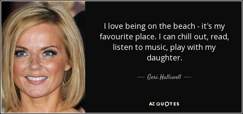 I love being on the beach - it's my favourite place. I can chill out, read, listen to music, play with my daughter. - Geri Halliwell