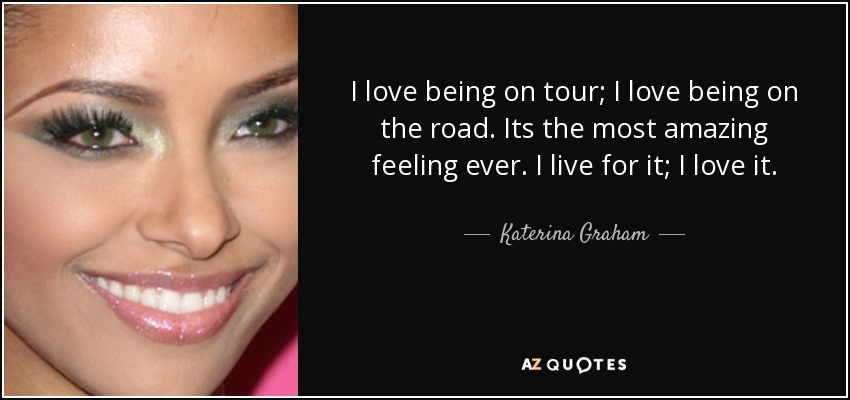 I love being on tour; I love being on the road. Its the most amazing feeling ever. I live for it; I love it. - Katerina Graham