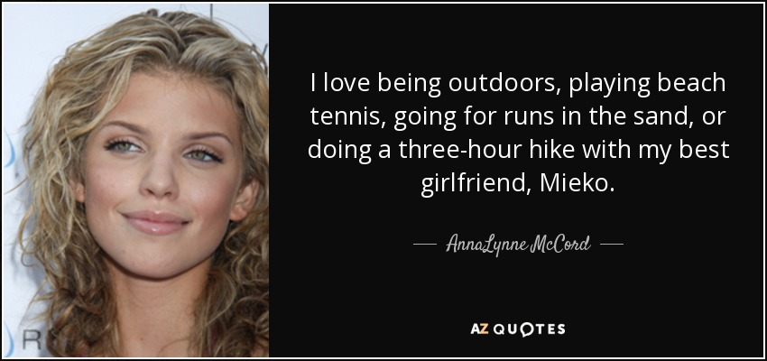 I love being outdoors, playing beach tennis, going for runs in the sand, or doing a three-hour hike with my best girlfriend, Mieko. - AnnaLynne McCord