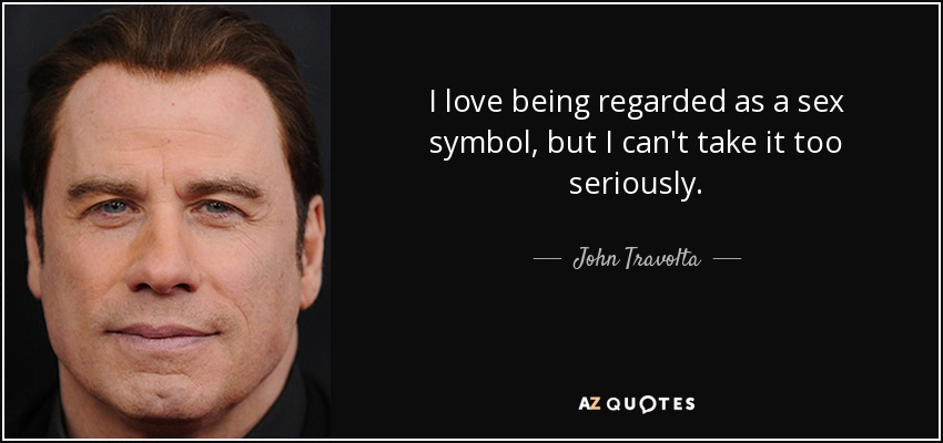 I love being regarded as a sex symbol, but I can't take it too seriously. - John Travolta