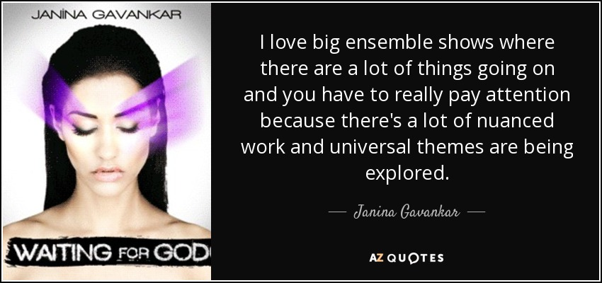 I love big ensemble shows where there are a lot of things going on and you have to really pay attention because there's a lot of nuanced work and universal themes are being explored. - Janina Gavankar
