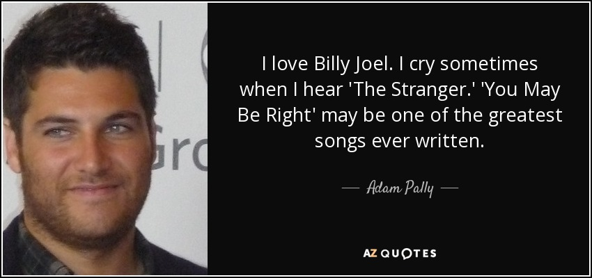 I love Billy Joel. I cry sometimes when I hear 'The Stranger.' 'You May Be Right' may be one of the greatest songs ever written. - Adam Pally