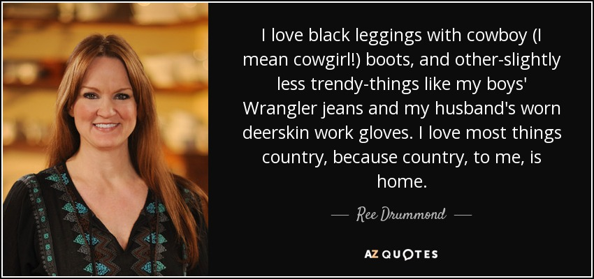 I love black leggings with cowboy (I mean cowgirl!) boots, and other-slightly less trendy-things like my boys' Wrangler jeans and my husband's worn deerskin work gloves. I love most things country, because country, to me, is home. - Ree Drummond