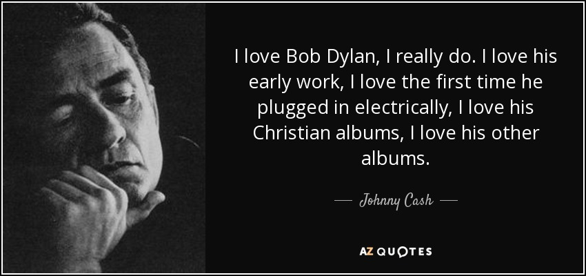 I love Bob Dylan, I really do. I love his early work, I love the first time he plugged in electrically, I love his Christian albums, I love his other albums. - Johnny Cash
