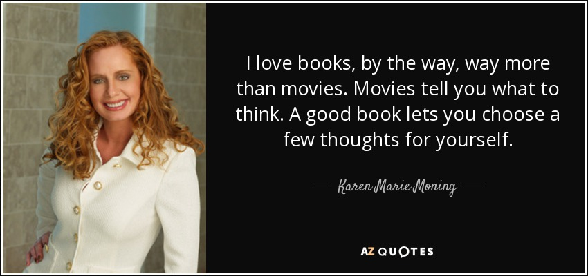 I love books, by the way, way more than movies. Movies tell you what to think. A good book lets you choose a few thoughts for yourself. - Karen Marie Moning