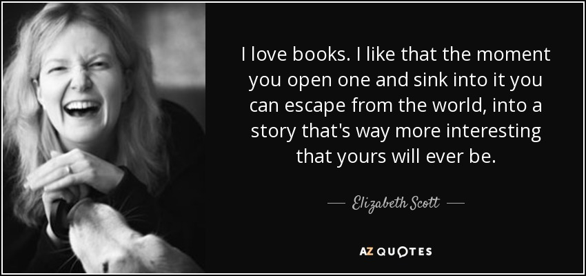 I love books. I like that the moment you open one and sink into it you can escape from the world, into a story that's way more interesting that yours will ever be. - Elizabeth Scott