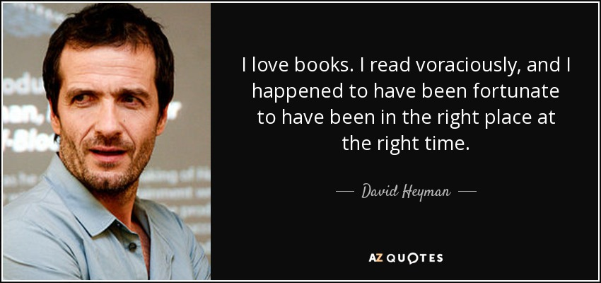 I love books. I read voraciously, and I happened to have been fortunate to have been in the right place at the right time. - David Heyman
