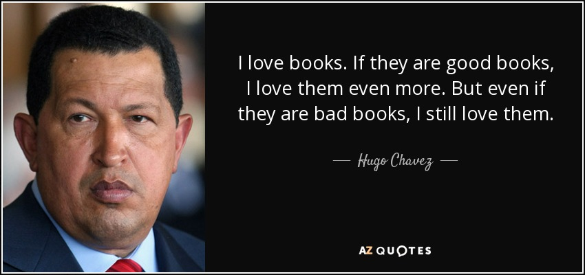 I love books. If they are good books, I love them even more. But even if they are bad books, I still love them. - Hugo Chavez