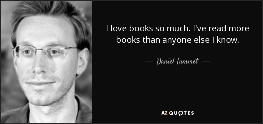 I love books so much. I've read more books than anyone else I know. - Daniel Tammet