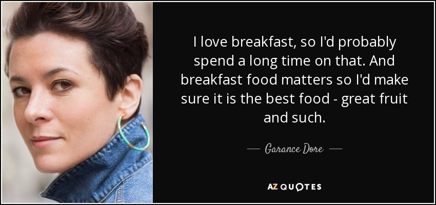 I love breakfast, so I'd probably spend a long time on that. And breakfast food matters so I'd make sure it is the best food - great fruit and such. - Garance Dore