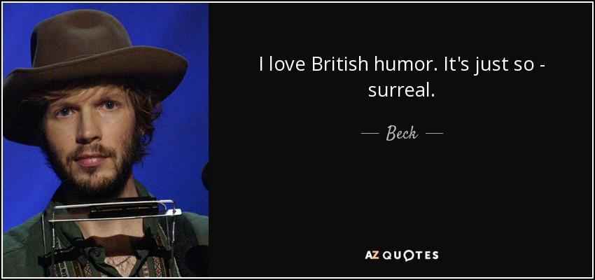I love British humor. It's just so - surreal. - Beck