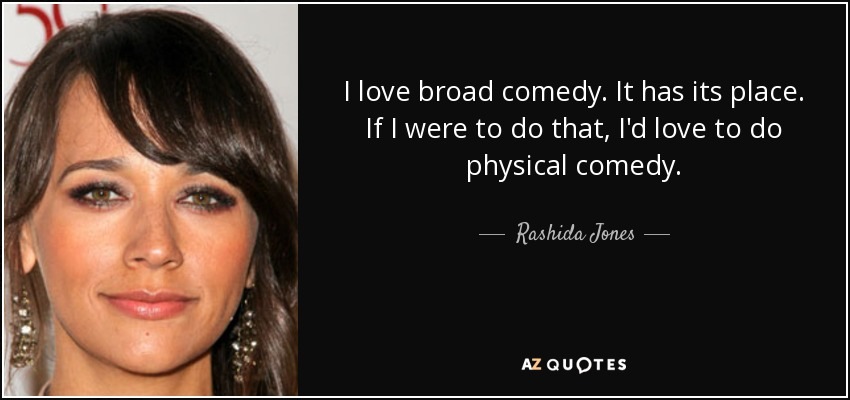 I love broad comedy. It has its place. If I were to do that, I'd love to do physical comedy. - Rashida Jones