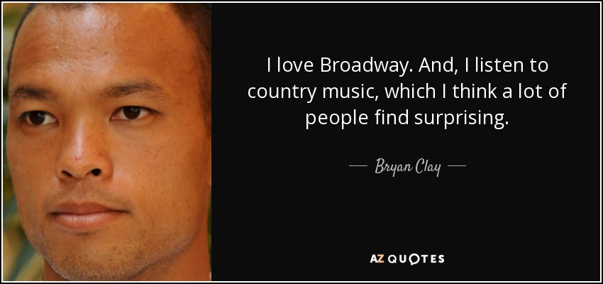 I love Broadway. And, I listen to country music, which I think a lot of people find surprising. - Bryan Clay