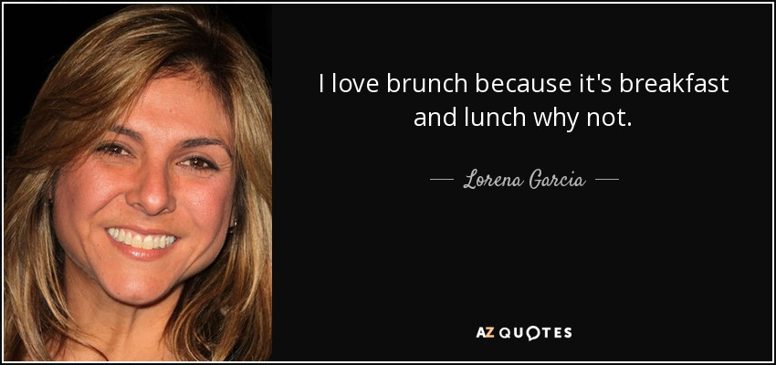 I love brunch because it's breakfast and lunch why not. - Lorena Garcia