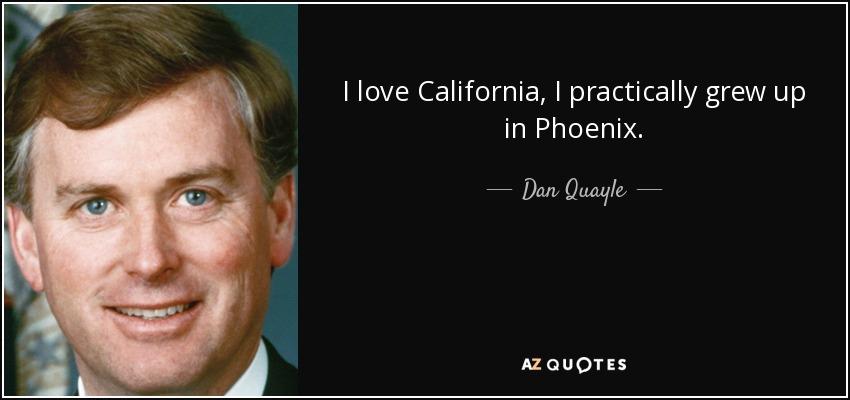 I love California, I practically grew up in Phoenix. - Dan Quayle