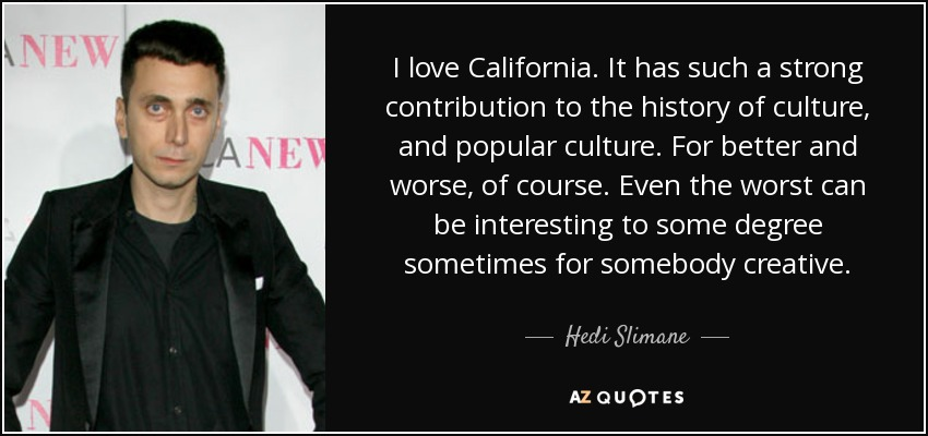 I love California. It has such a strong contribution to the history of culture, and popular culture. For better and worse, of course. Even the worst can be interesting to some degree sometimes for somebody creative. - Hedi Slimane