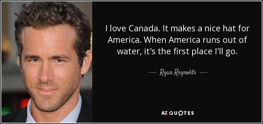 I love Canada. It makes a nice hat for America. When America runs out of water, it's the first place I'll go. - Ryan Reynolds