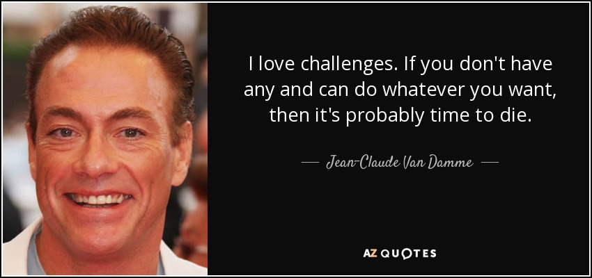I love challenges. If you don't have any and can do whatever you want, then it's probably time to die. - Jean-Claude Van Damme