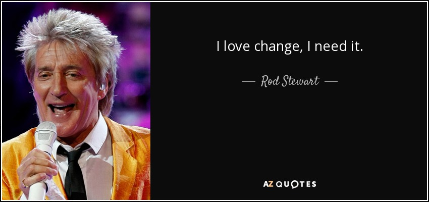 I love change, I need it. - Rod Stewart