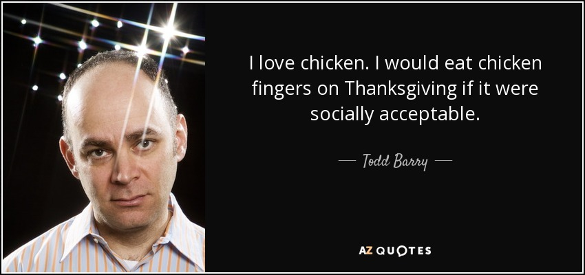 I love chicken. I would eat chicken fingers on Thanksgiving if it were socially acceptable. - Todd Barry