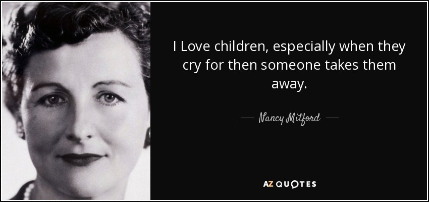 I Love children, especially when they cry for then someone takes them away. - Nancy Mitford