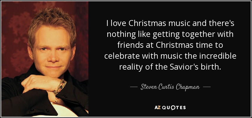 I love Christmas music and there's nothing like getting together with friends at Christmas time to celebrate with music the incredible reality of the Savior's birth. - Steven Curtis Chapman