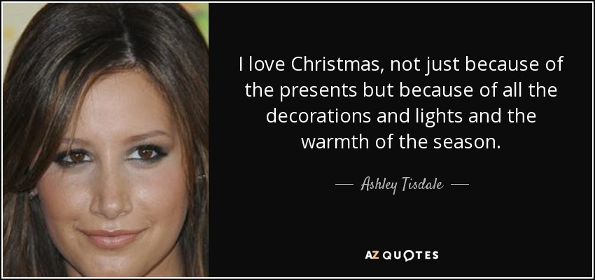 I love Christmas, not just because of the presents but because of all the decorations and lights and the warmth of the season. - Ashley Tisdale