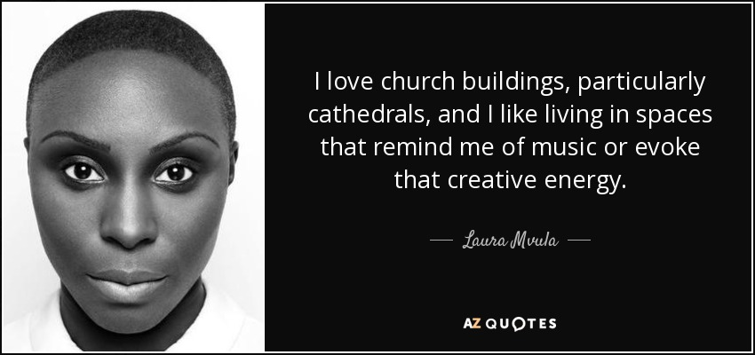 I love church buildings, particularly cathedrals, and I like living in spaces that remind me of music or evoke that creative energy. - Laura Mvula