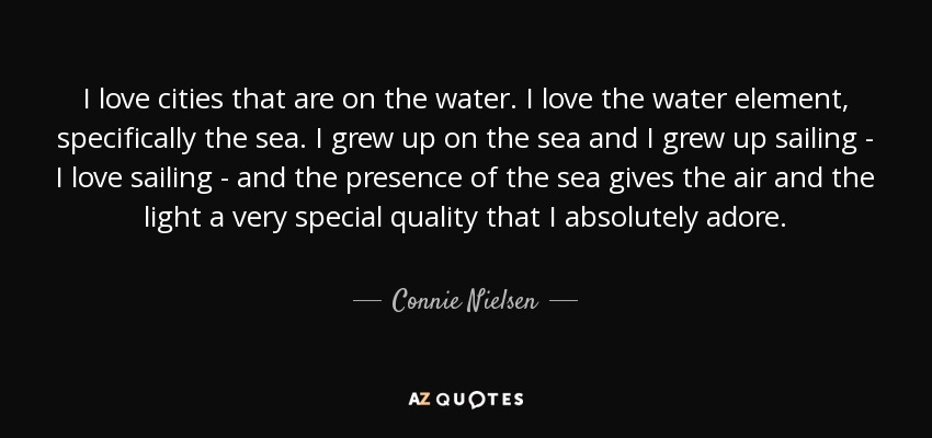 I love cities that are on the water. I love the water element, specifically the sea. I grew up on the sea and I grew up sailing - I love sailing - and the presence of the sea gives the air and the light a very special quality that I absolutely adore. - Connie Nielsen