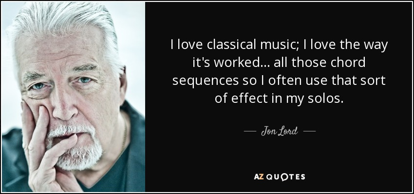 I love classical music; I love the way it's worked... all those chord sequences so I often use that sort of effect in my solos. - Jon Lord