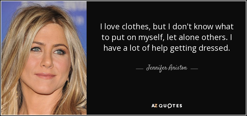 I love clothes, but I don't know what to put on myself, let alone others. I have a lot of help getting dressed. - Jennifer Aniston