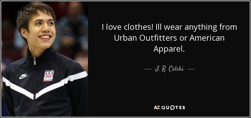 I love clothes! Ill wear anything from Urban Outfitters or American Apparel. - J. R. Celski
