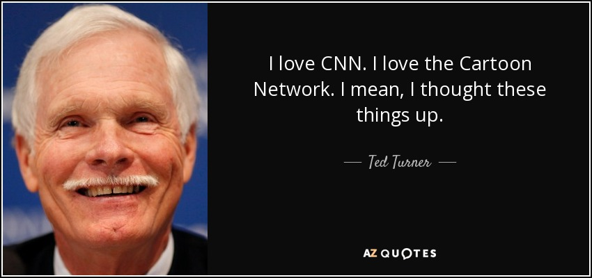 I love CNN. I love the Cartoon Network. I mean, I thought these things up. - Ted Turner
