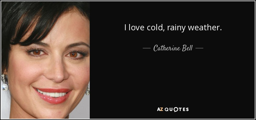 I love cold, rainy weather. - Catherine Bell