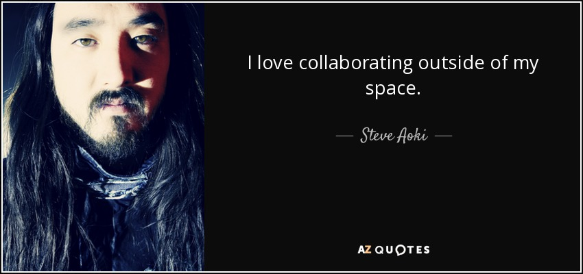 I love collaborating outside of my space. - Steve Aoki