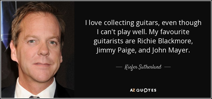 I love collecting guitars, even though I can't play well. My favourite guitarists are Richie Blackmore, Jimmy Paige, and John Mayer. - Kiefer Sutherland