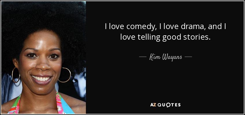 I love comedy, I love drama, and I love telling good stories. - Kim Wayans