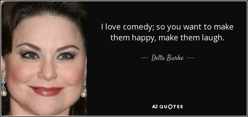 I love comedy; so you want to make them happy, make them laugh. - Delta Burke